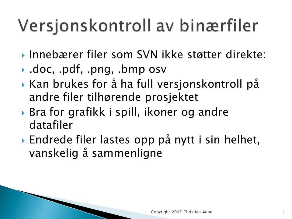  Innebærer filer som SVN ikke støtter direkte: .doc,.pdf,.png,.bmp osv  Kan brukes for å ha full versjonskontroll på andre filer tilhørende prosjektet  Bra for grafikk i spill, ikoner og andre datafiler  Endrede filer lastes opp på nytt i sin helhet, vanskelig å sammenligne Copyright 2007 Christian Auby4