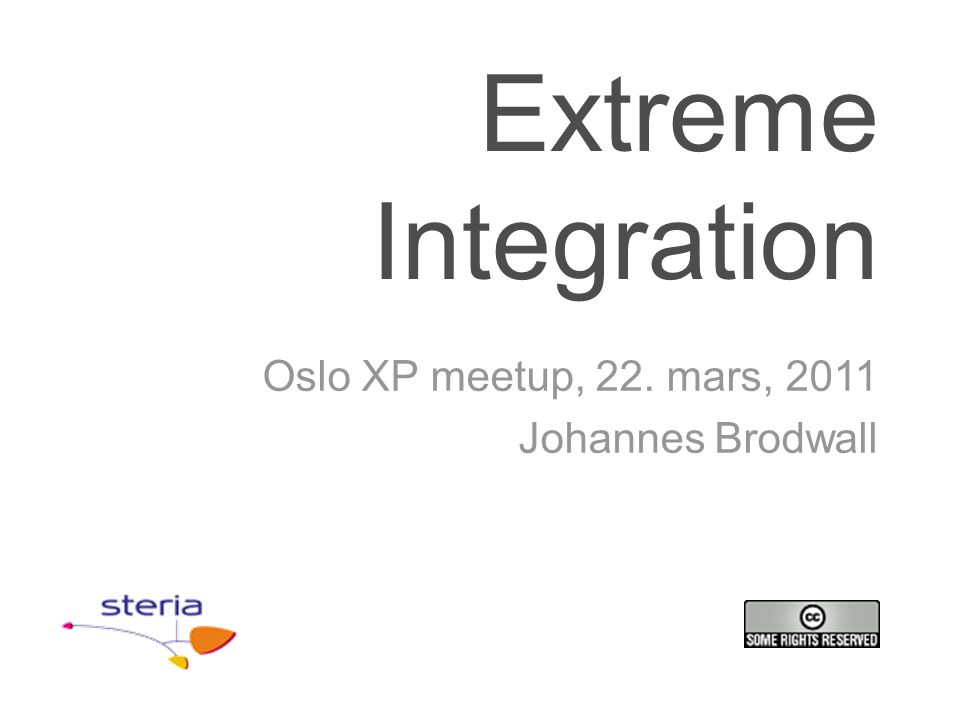 Extreme Integration Oslo XP meetup, 22. mars, 2011 Johannes Brodwall