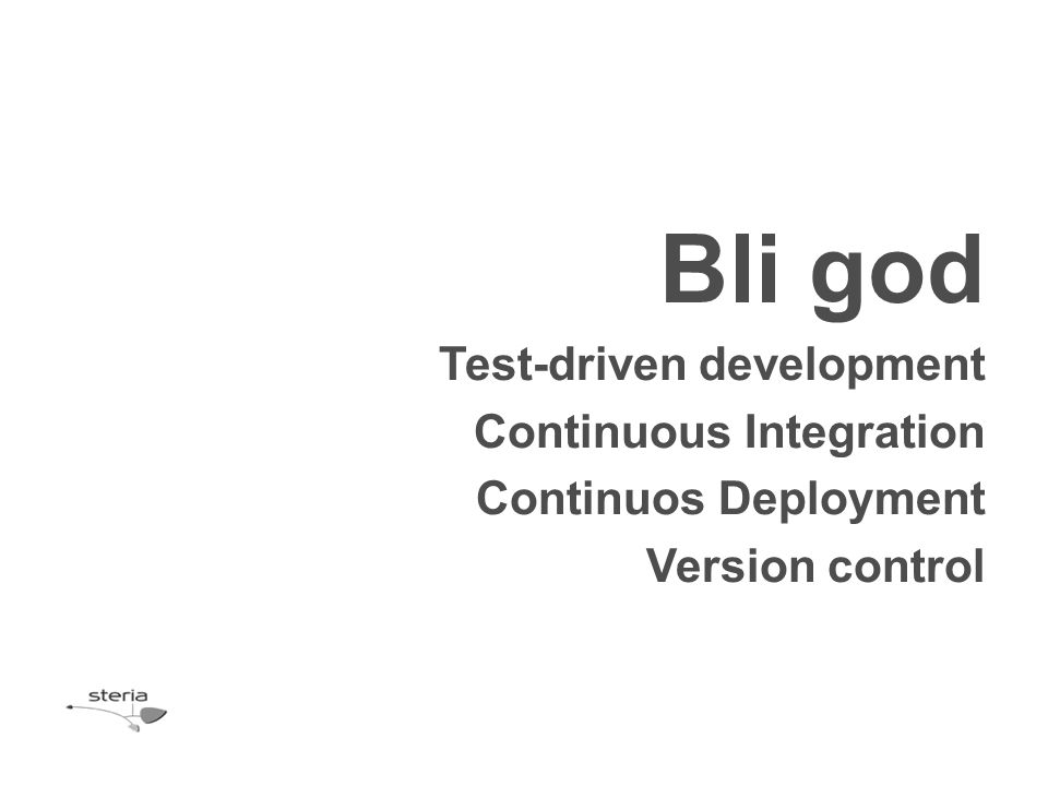 Bli god Test-driven development Continuous Integration Continuos Deployment Version control