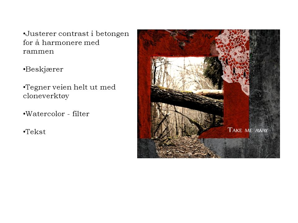 • Justerer contrast i betongen for å harmonere med rammen • Beskjærer • Tegner veien helt ut med cloneverktøy • Watercolor - filter • Tekst