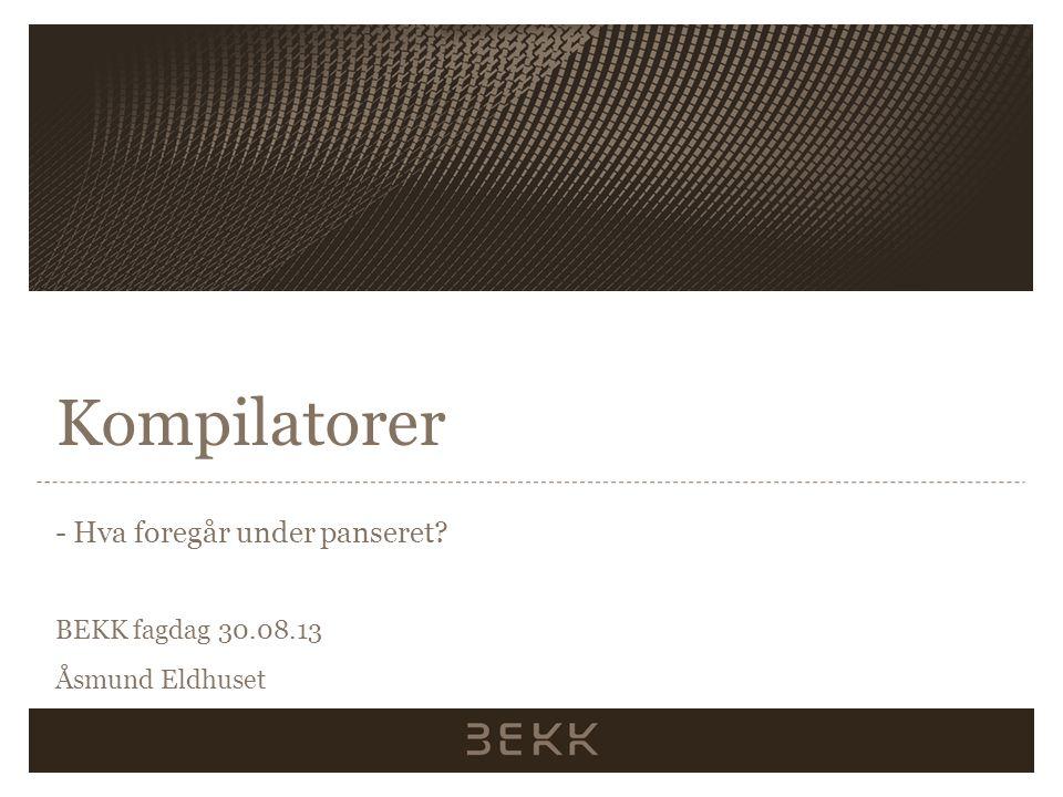 Kompilatorer - Hva foregår under panseret? BEKK fagdag 30.08.13 Åsmund Eldhuset