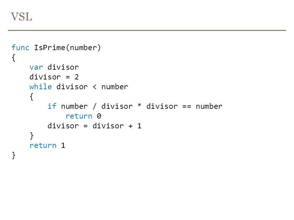 VSL func IsPrime(number) { var divisor divisor = 2 while divisor < number { if number / divisor * divisor == number return 0 divisor = divisor + 1 } return 1 }