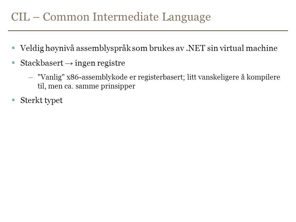 CIL – Common Intermediate Language  Veldig høynivå assemblyspråk som brukes av.NET sin virtual machine  Stackbasert → ingen registre – Vanlig x86-assemblykode er registerbasert; litt vanskeligere å kompilere til, men ca.