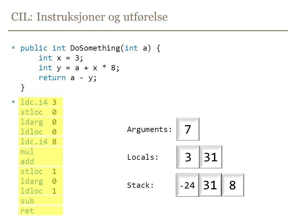 CIL: Instruksjoner og utførelse  public int DoSomething(int a) { int x = 3; int y = a + x * 8; return a - y; }  ldc.i4 3 stloc 0 ldarg 0 ldloc 0 ldc