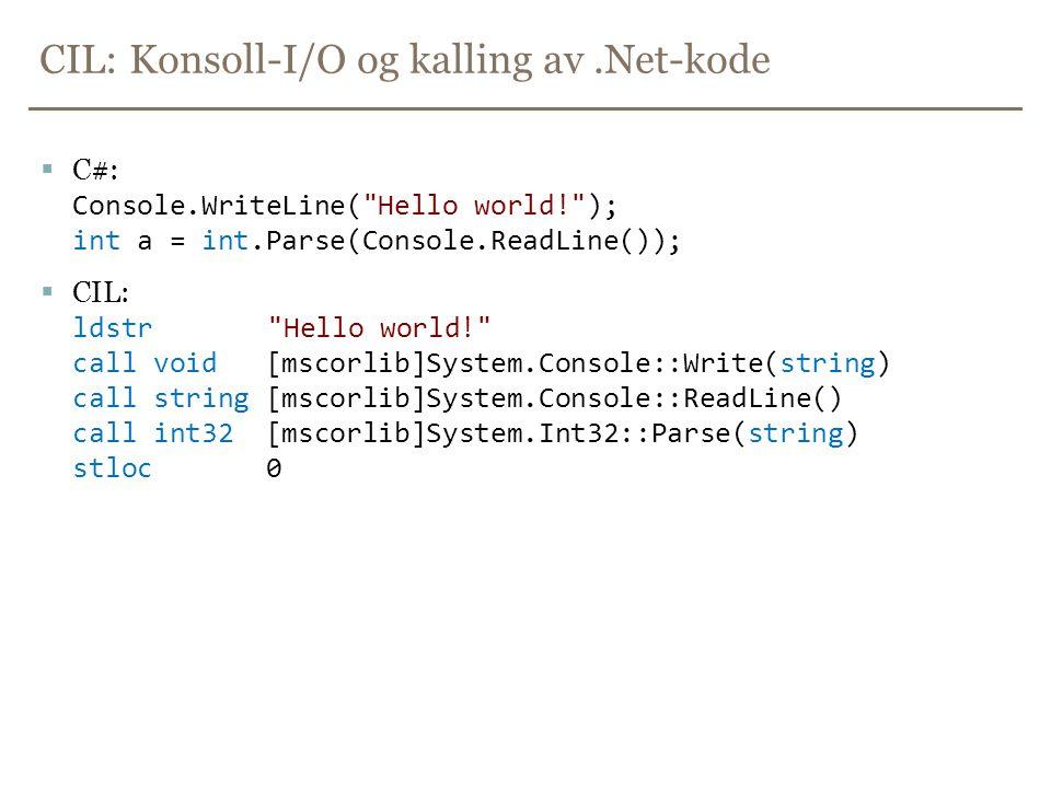 CIL: Konsoll-I/O og kalling av.Net-kode  C#: Console.WriteLine( Hello world! ); int a = int.Parse(Console.ReadLine());  CIL: ldstr Hello world! call void [mscorlib]System.Console::Write(string) call string [mscorlib]System.Console::ReadLine() call int32 [mscorlib]System.Int32::Parse(string) stloc 0