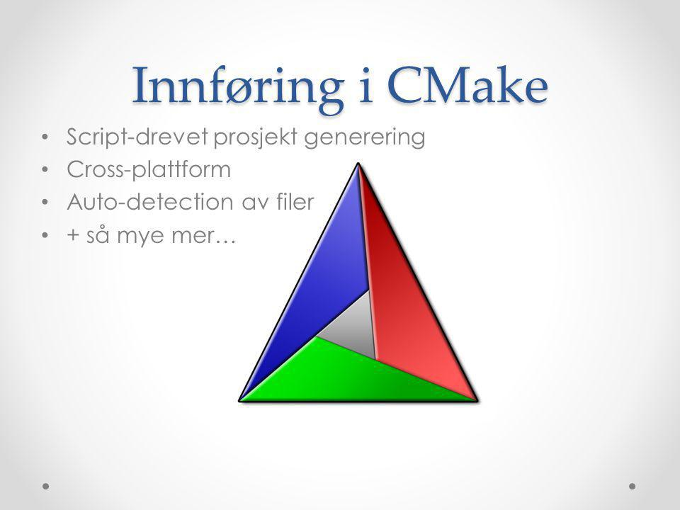 Innføring i CMake • Script-drevet prosjekt generering • Cross-plattform • Auto-detection av filer • + så mye mer…