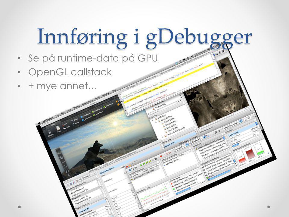Innføring i gDebugger • Se på runtime-data på GPU • OpenGL callstack • + mye annet…