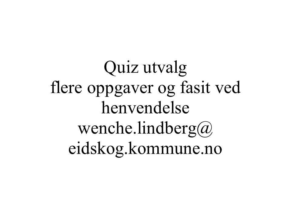 Quiz utvalg flere oppgaver og fasit ved henvendelse wenche.lindberg@ eidskog.kommune.no
