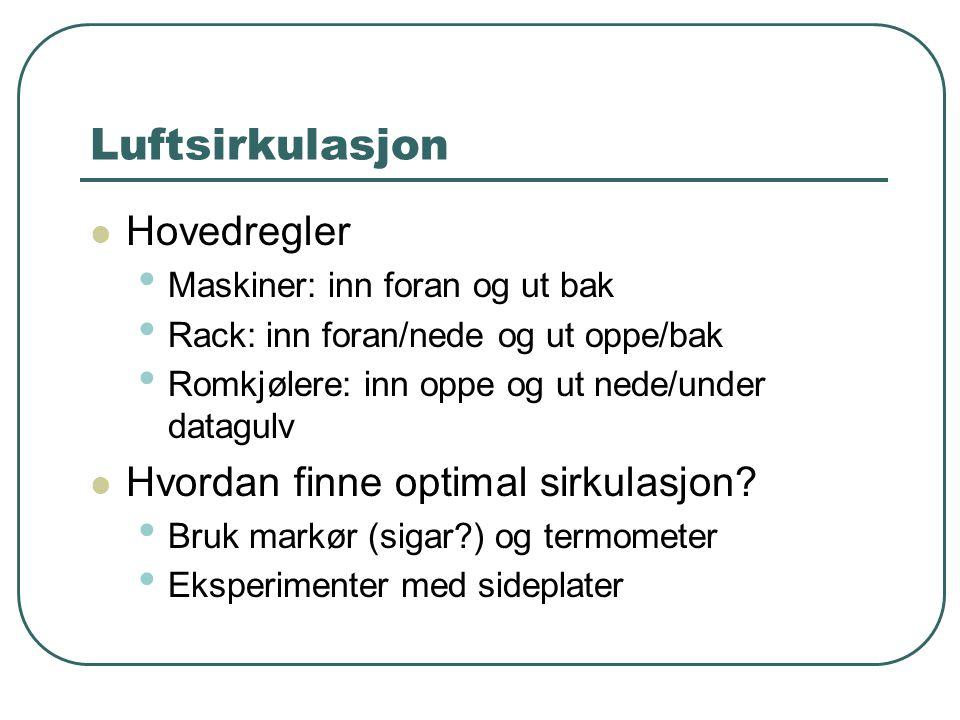 Luftsirkulasjon  Hovedregler • Maskiner: inn foran og ut bak • Rack: inn foran/nede og ut oppe/bak • Romkjølere: inn oppe og ut nede/under datagulv  Hvordan finne optimal sirkulasjon.