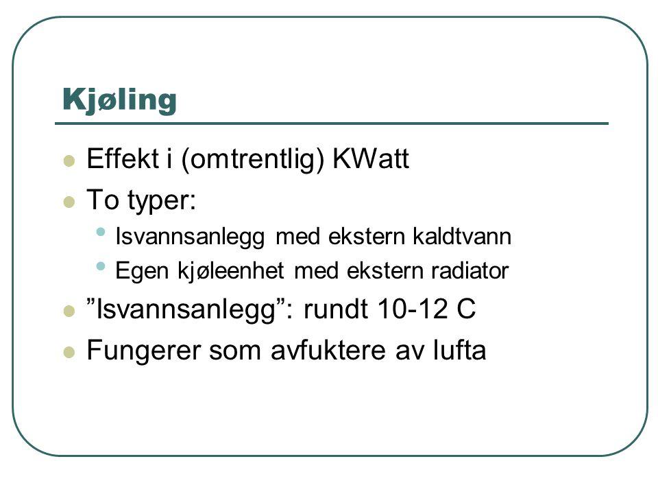 Kjøling  Effekt i (omtrentlig) KWatt  To typer: • Isvannsanlegg med ekstern kaldtvann • Egen kjøleenhet med ekstern radiator  Isvannsanlegg : rundt 10-12 C  Fungerer som avfuktere av lufta