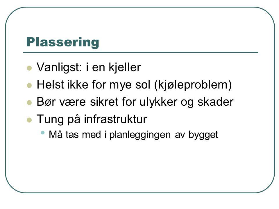 Plassering  Vanligst: i en kjeller  Helst ikke for mye sol (kjøleproblem)  Bør være sikret for ulykker og skader  Tung på infrastruktur • Må tas med i planleggingen av bygget
