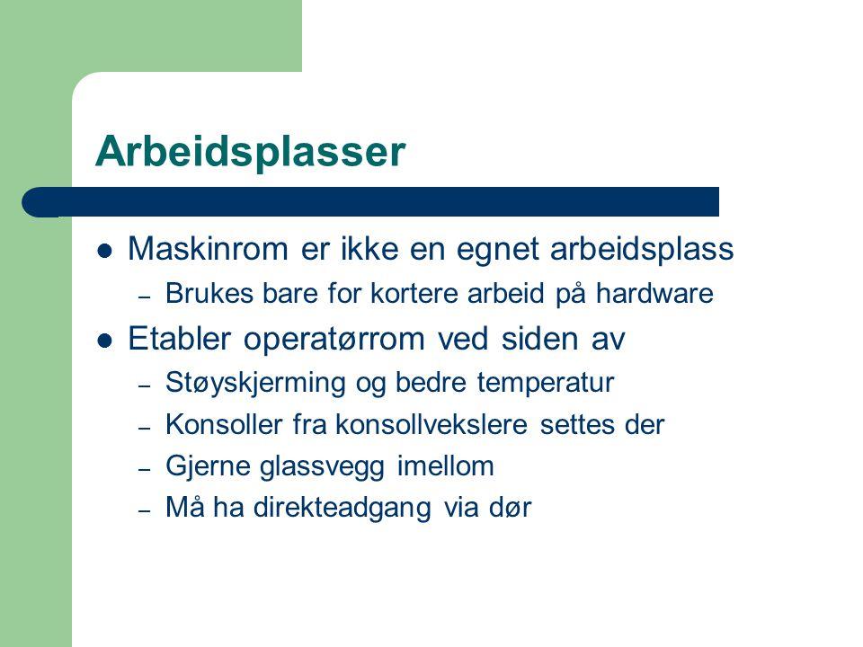 Arbeidsplasser  Maskinrom er ikke en egnet arbeidsplass – Brukes bare for kortere arbeid på hardware  Etabler operatørrom ved siden av – Støyskjermi