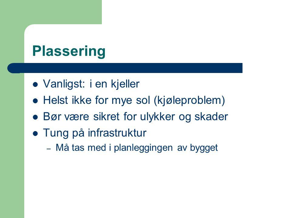 Plassering  Vanligst: i en kjeller  Helst ikke for mye sol (kjøleproblem)  Bør være sikret for ulykker og skader  Tung på infrastruktur – Må tas m