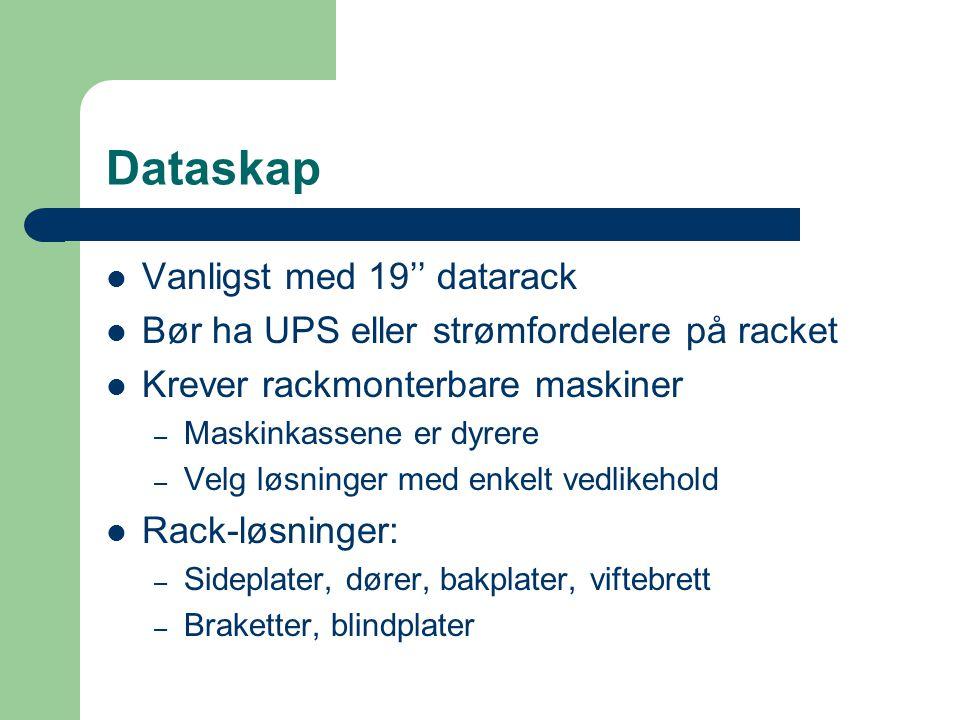 Dataskap  Vanligst med 19'' datarack  Bør ha UPS eller strømfordelere på racket  Krever rackmonterbare maskiner – Maskinkassene er dyrere – Velg lø