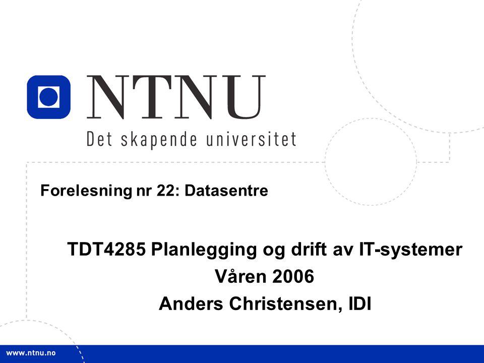 1 21. mars 2006 TDT4285 Planl&drift IT-syst Forelesning nr 22: Datasentre TDT4285 Planlegging og drift av IT-systemer Våren 2006 Anders Christensen, I