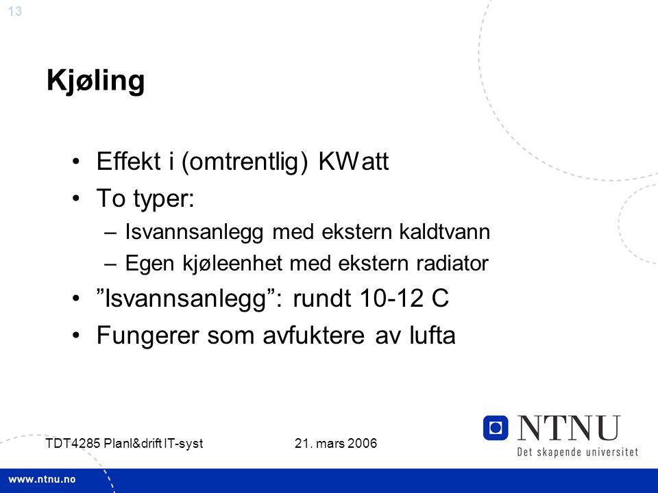 13 21. mars 2006 TDT4285 Planl&drift IT-syst Kjøling •Effekt i (omtrentlig) KWatt •To typer: –Isvannsanlegg med ekstern kaldtvann –Egen kjøleenhet med