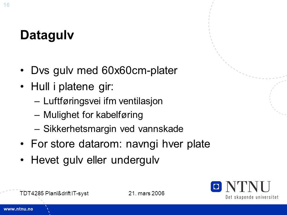 16 21. mars 2006 TDT4285 Planl&drift IT-syst Datagulv •Dvs gulv med 60x60cm-plater •Hull i platene gir: –Luftføringsvei ifm ventilasjon –Mulighet for
