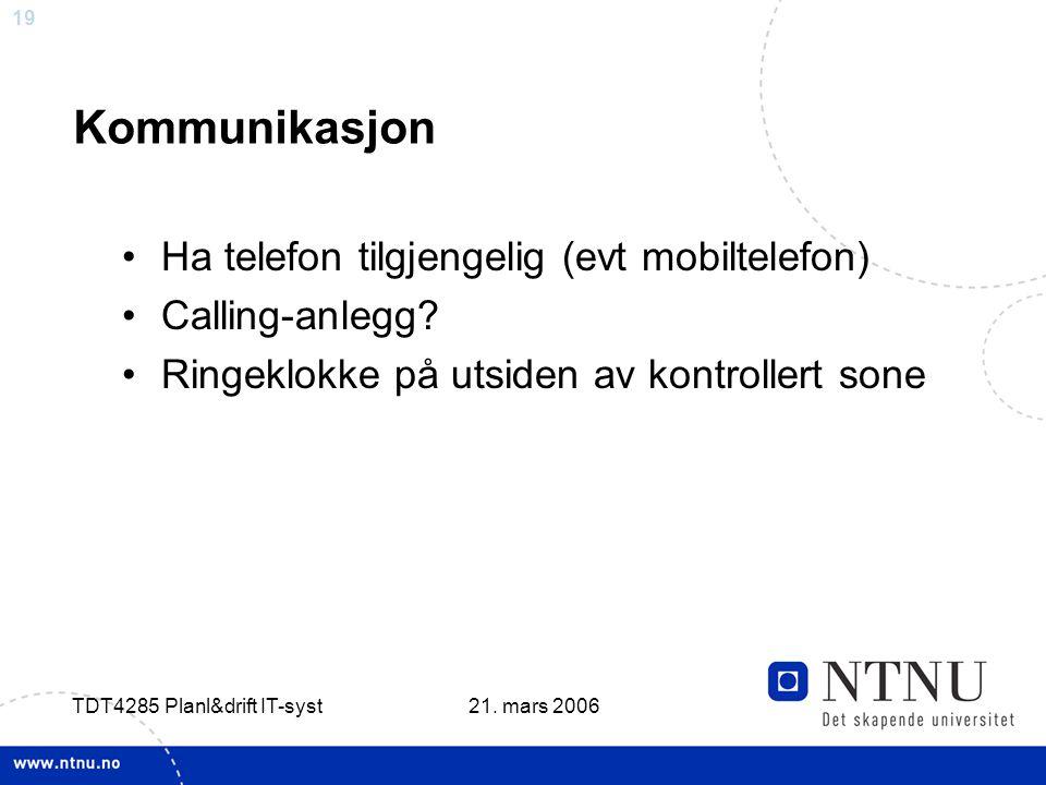 19 21. mars 2006 TDT4285 Planl&drift IT-syst Kommunikasjon •Ha telefon tilgjengelig (evt mobiltelefon) •Calling-anlegg? •Ringeklokke på utsiden av kon