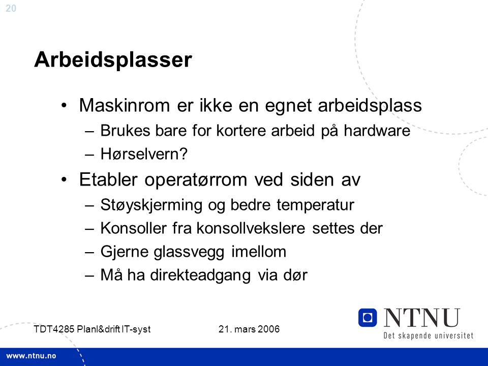 20 21. mars 2006 TDT4285 Planl&drift IT-syst Arbeidsplasser •Maskinrom er ikke en egnet arbeidsplass –Brukes bare for kortere arbeid på hardware –Hørs