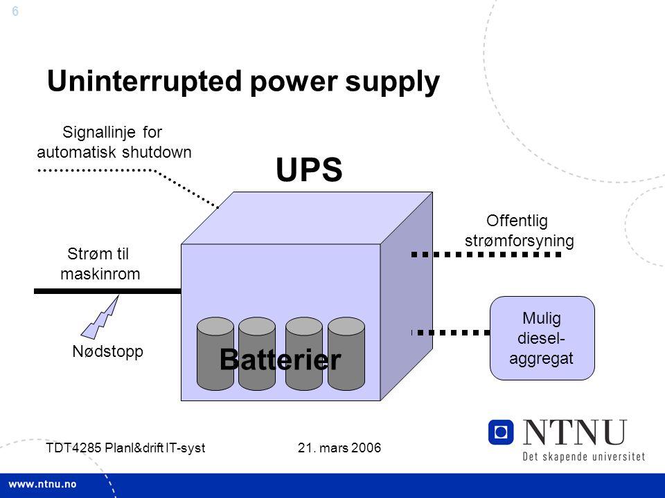 6 21. mars 2006 TDT4285 Planl&drift IT-syst Uninterrupted power supply Offentlig strømforsyning Mulig diesel- aggregat UPS Strøm til maskinrom Nødstop