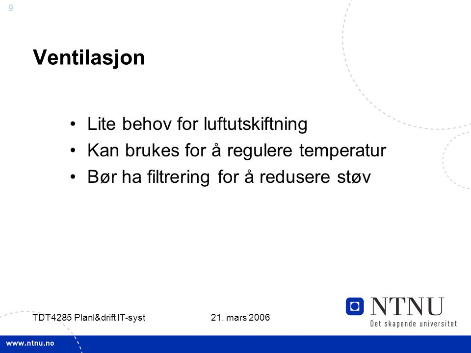 9 21. mars 2006 TDT4285 Planl&drift IT-syst Ventilasjon •Lite behov for luftutskiftning •Kan brukes for å regulere temperatur •Bør ha filtrering for å