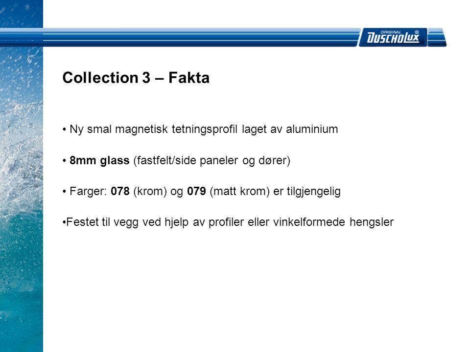 • Ny smal magnetisk tetningsprofil laget av aluminium • 8mm glass (fastfelt/side paneler og dører) • Farger: 078 (krom) og 079 (matt krom) er tilgjengelig •Festet til vegg ved hjelp av profiler eller vinkelformede hengsler Collection 3 – Fakta