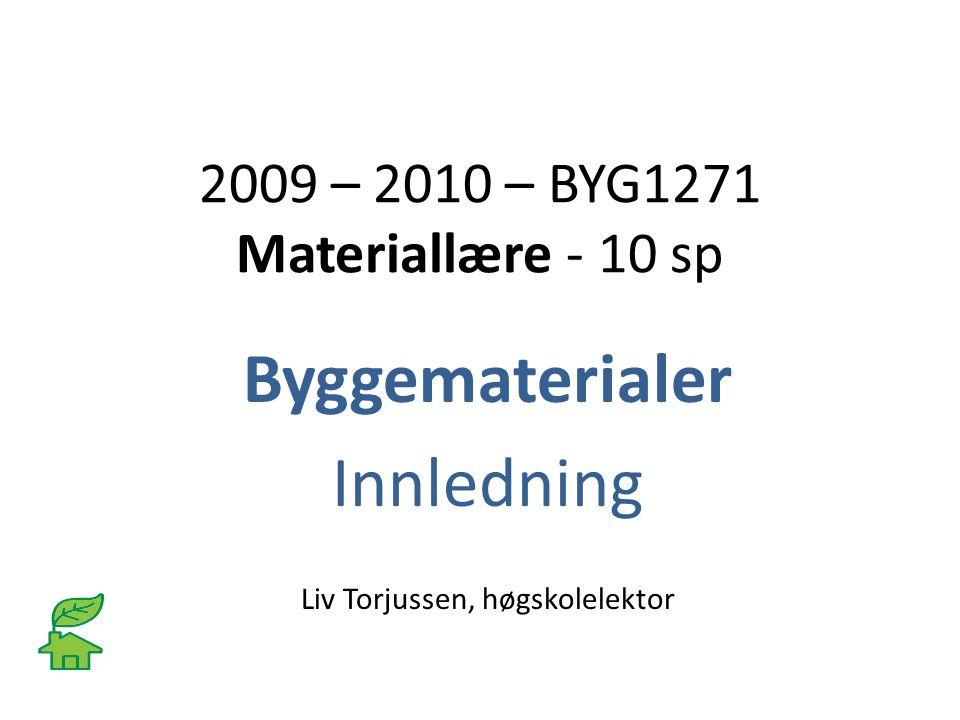 2009 – 2010 – BYG1271 Materiallære - 10 sp Byggematerialer Innledning Liv Torjussen, høgskolelektor
