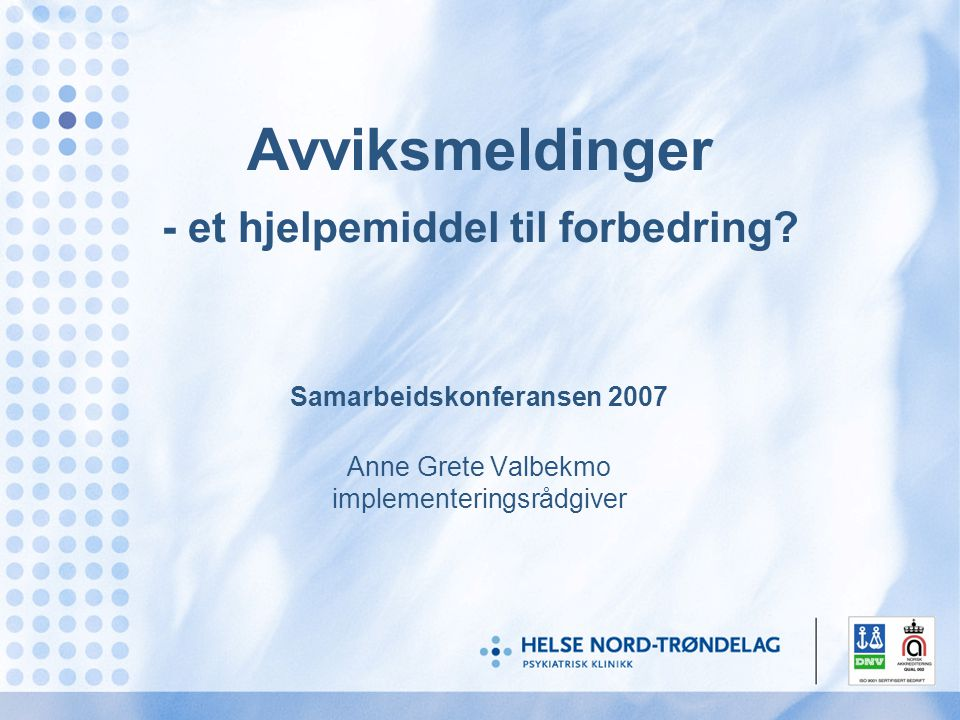 Avviksmeldinger - et hjelpemiddel til forbedring? Samarbeidskonferansen 2007 Anne Grete Valbekmo implementeringsrådgiver