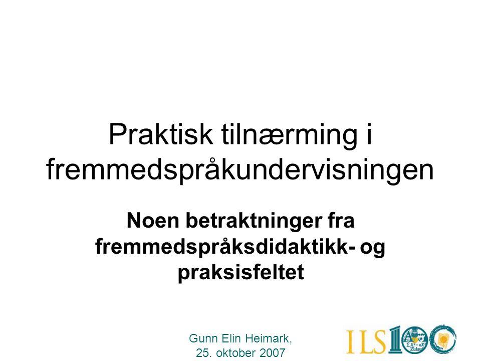 Gunn Elin Heimark, 25. oktober 2007 Praktisk tilnærming i fremmedspråkundervisningen Noen betraktninger fra fremmedspråksdidaktikk- og praksisfeltet