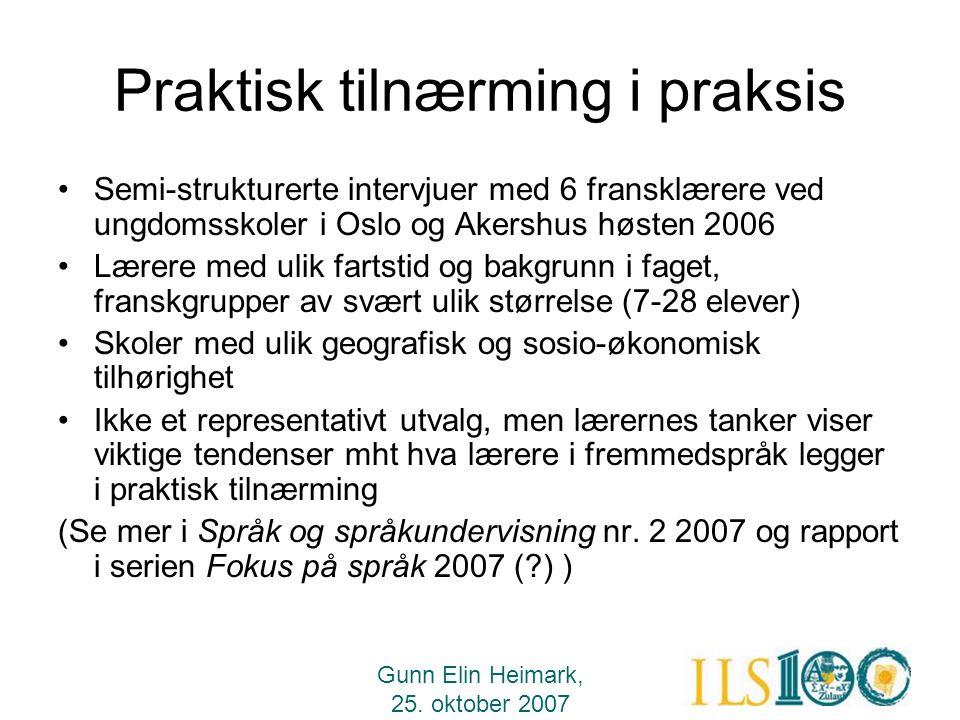 Gunn Elin Heimark, 25. oktober 2007 Praktisk tilnærming i praksis •Semi-strukturerte intervjuer med 6 fransklærere ved ungdomsskoler i Oslo og Akershu