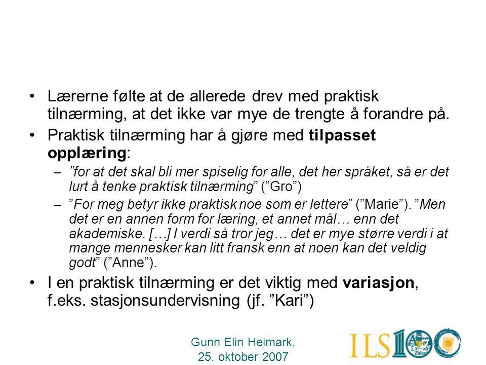 Gunn Elin Heimark, 25. oktober 2007 •Lærerne følte at de allerede drev med praktisk tilnærming, at det ikke var mye de trengte å forandre på. •Praktis