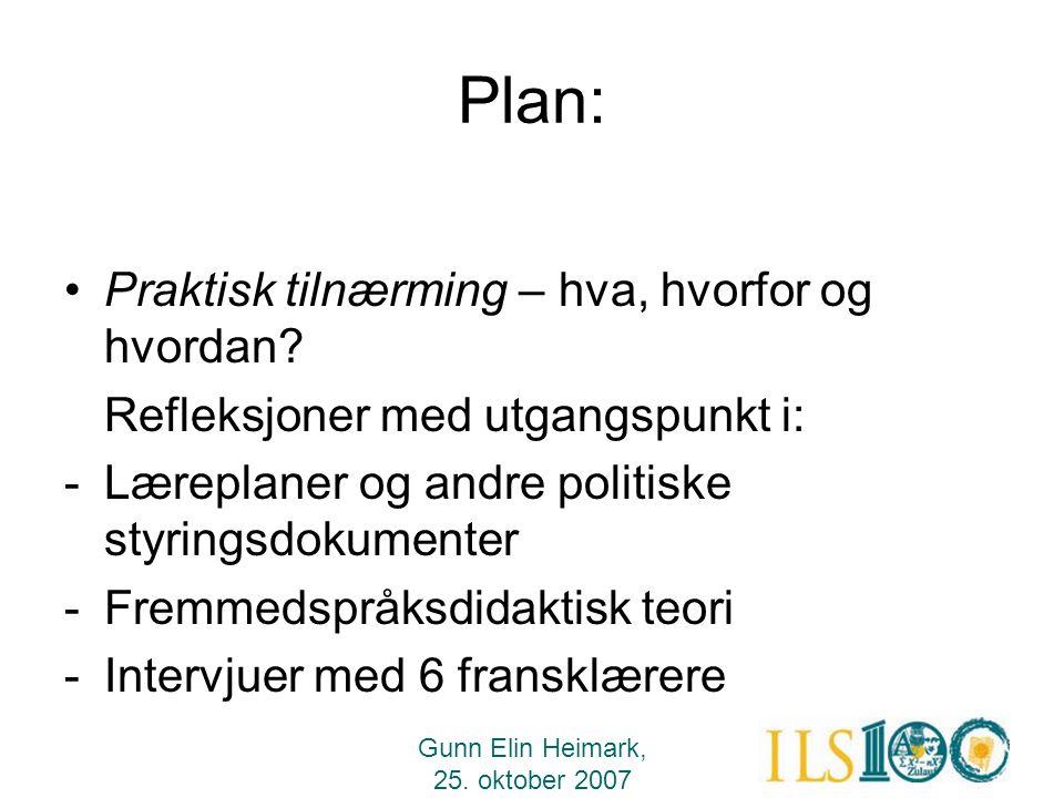 Gunn Elin Heimark, 25. oktober 2007 Plan: •Praktisk tilnærming – hva, hvorfor og hvordan? Refleksjoner med utgangspunkt i: -Læreplaner og andre politi