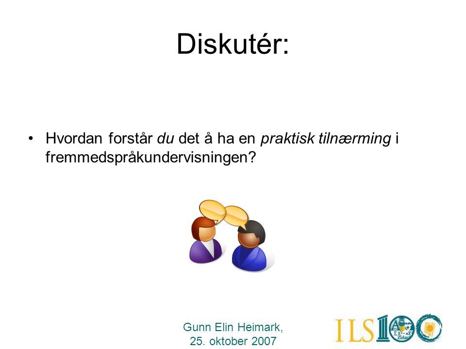 Gunn Elin Heimark, 25. oktober 2007 Diskutér: •Hvordan forstår du det å ha en praktisk tilnærming i fremmedspråkundervisningen?