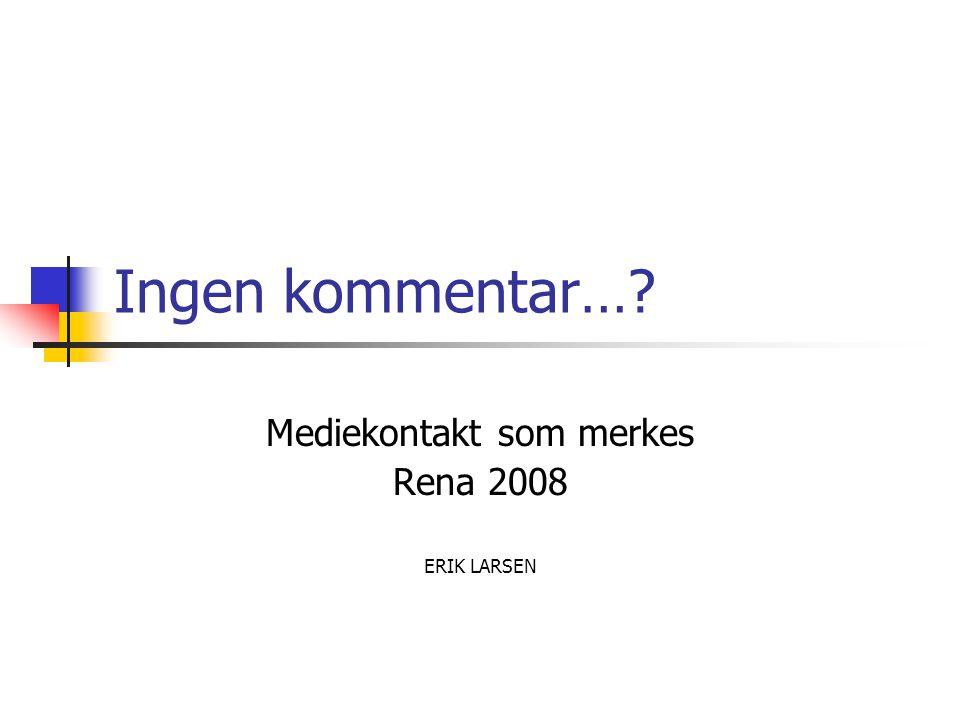 Ingen kommentar… Mediekontakt som merkes Rena 2008 ERIK LARSEN