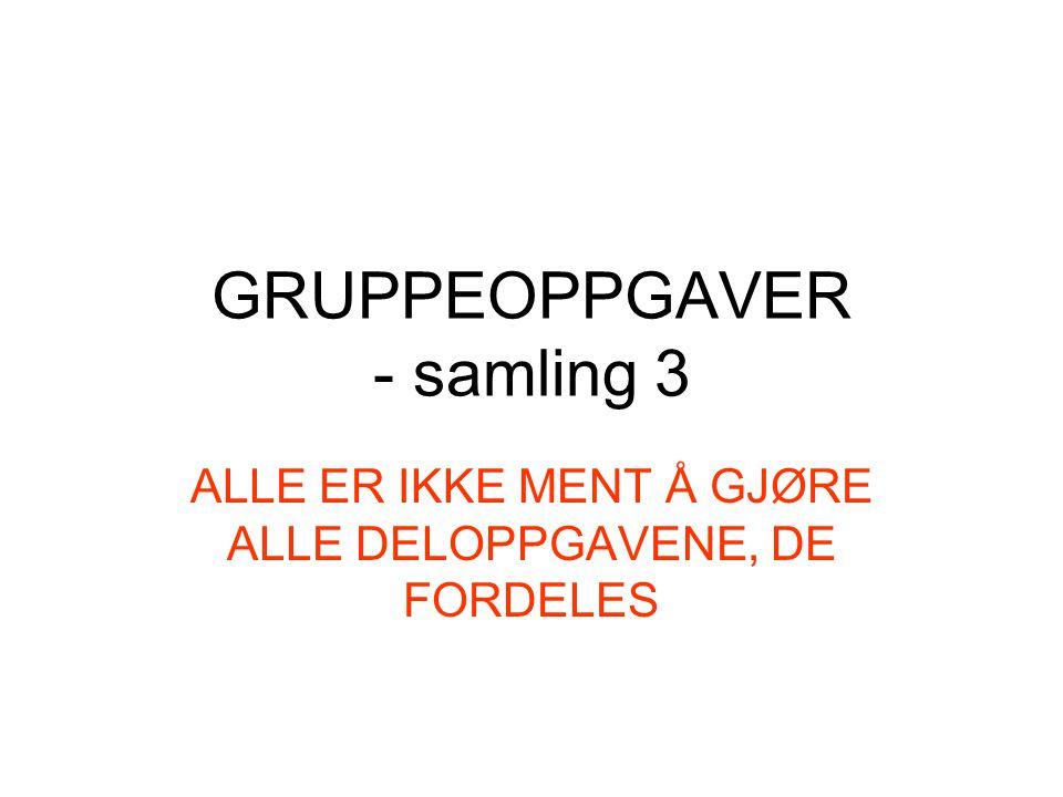 GRUPPEOPPGAVER - samling 3 ALLE ER IKKE MENT Å GJØRE ALLE DELOPPGAVENE, DE FORDELES
