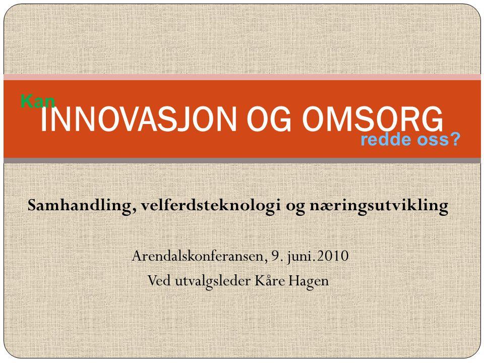 Samhandling, velferdsteknologi og næringsutvikling Arendalskonferansen, 9. juni.2010 Ved utvalgsleder Kåre Hagen INNOVASJON OG OMSORG Kan redde oss?