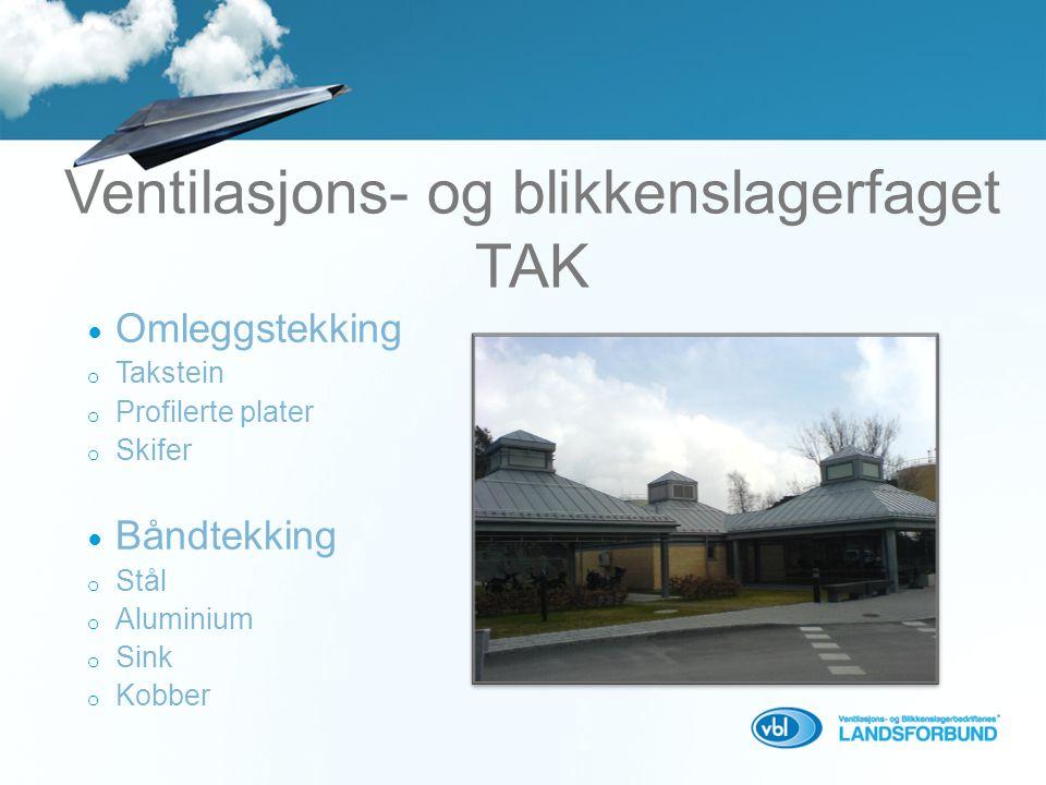 Ventilasjons- og blikkenslagerfaget TAK  Omleggstekking o Takstein o Profilerte plater o Skifer  Båndtekking o Stål o Aluminium o Sink o Kobber