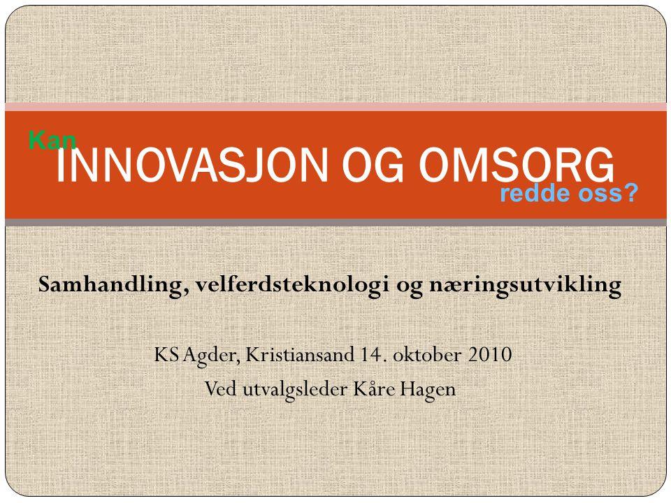 Samhandling, velferdsteknologi og næringsutvikling KS Agder, Kristiansand 14. oktober 2010 Ved utvalgsleder Kåre Hagen INNOVASJON OG OMSORG Kan redde
