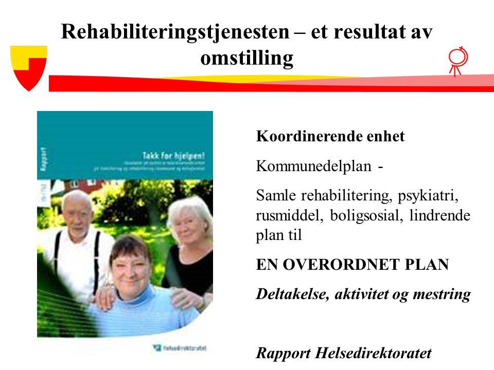 Rehabiliteringstjenesten – et resultat av omstilling Koordinerende enhet Kommunedelplan - Samle rehabilitering, psykiatri, rusmiddel, boligsosial, lin