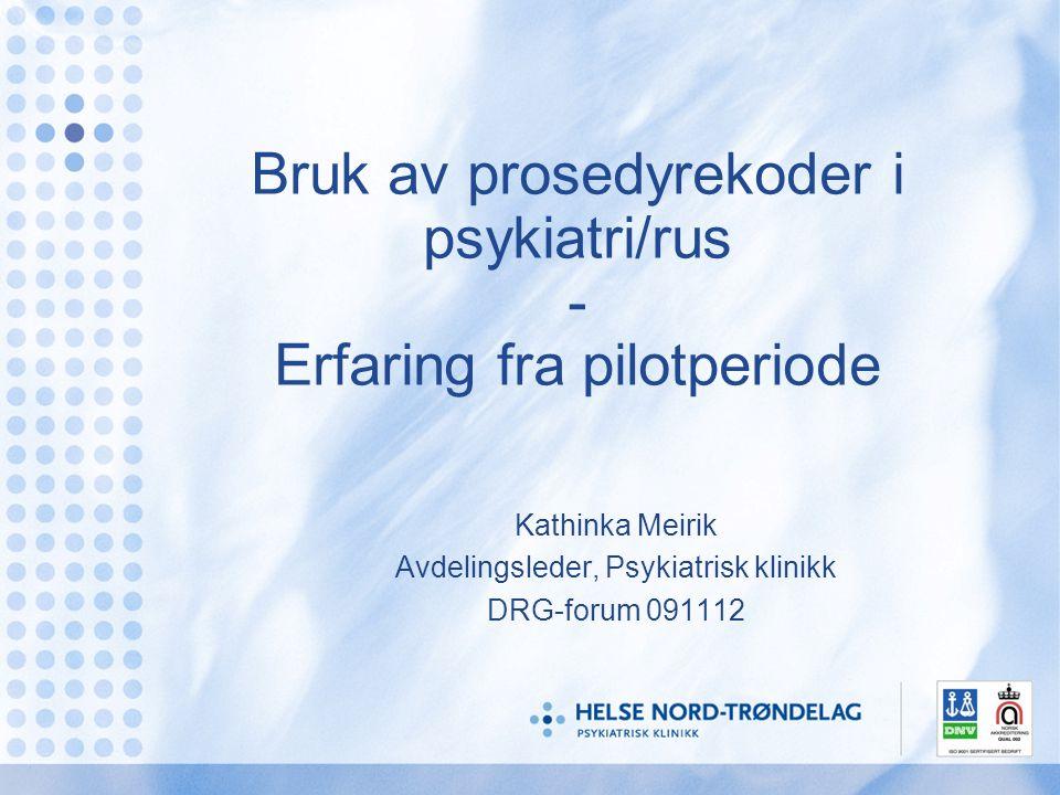 Bruk av prosedyrekoder i psykiatri/rus - Erfaring fra pilotperiode Kathinka Meirik Avdelingsleder, Psykiatrisk klinikk DRG-forum 091112