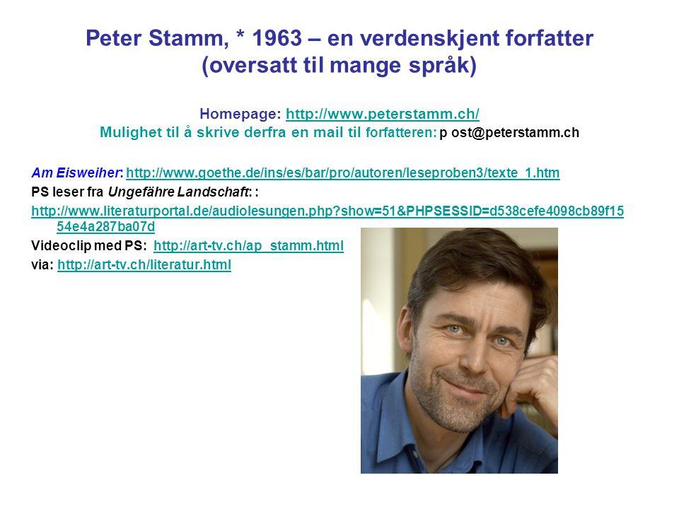 Peter Stamm, * 1963 – en verdenskjent forfatter (oversatt til mange språk) Homepage: http://www.peterstamm.ch/ Mulighet til å skrive derfra en mail ti