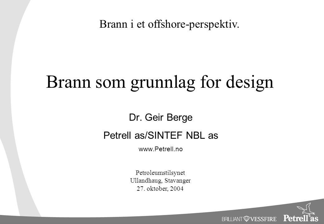Brann som grunnlag for design Dr. Geir Berge Petrell as/SINTEF NBL as www.Petrell.no Brann i et offshore-perspektiv. Petroleumstilsynet Ullandhaug, St