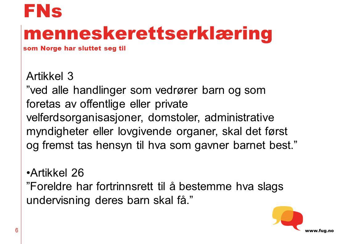 6 FNs menneskerettserklæring som Norge har sluttet seg til Artikkel 3 ved alle handlinger som vedrører barn og som foretas av offentlige eller private velferdsorganisasjoner, domstoler, administrative myndigheter eller lovgivende organer, skal det først og fremst tas hensyn til hva som gavner barnet best. •Artikkel 26 Foreldre har fortrinnsrett til å bestemme hva slags undervisning deres barn skal få.