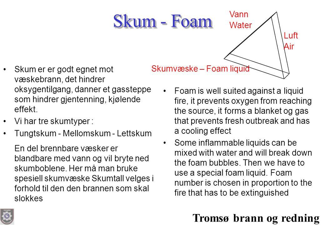 Tromsø brann og redning Skum - Foam •Skum er er godt egnet mot væskebrann, det hindrer oksygentilgang, danner et gassteppe som hindrer gjentenning, kj