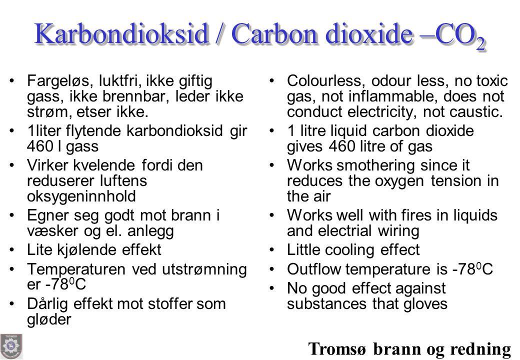 Tromsø brann og redning Karbondioksid / Carbon dioxide –CO 2 •Fargeløs, luktfri, ikke giftig gass, ikke brennbar, leder ikke strøm, etser ikke. •1lite