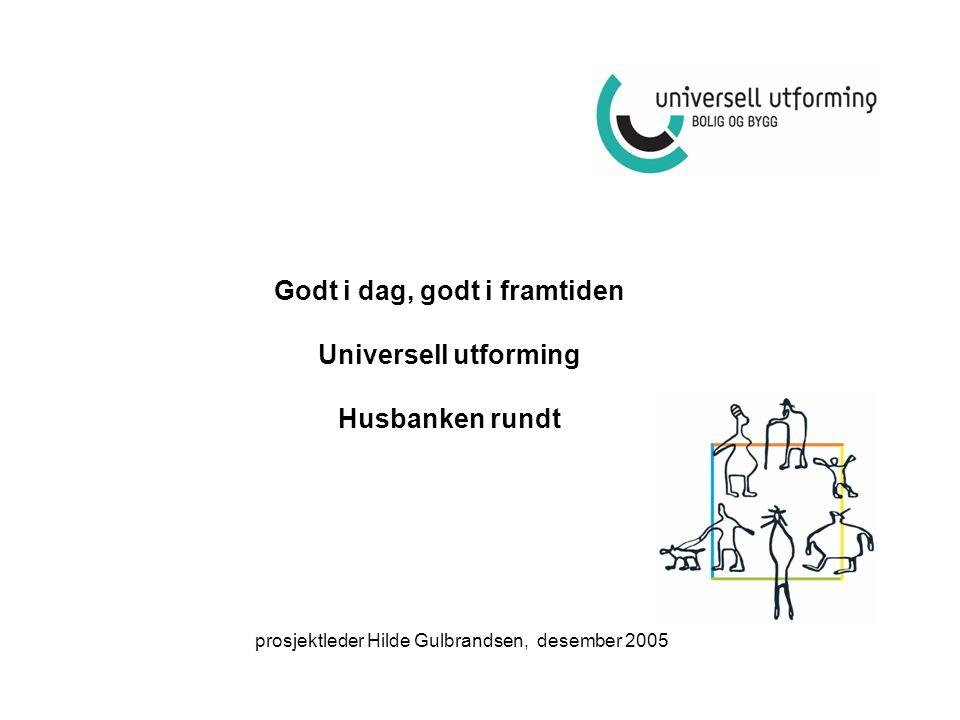 Godt i dag, godt i framtiden Universell utforming Husbanken rundt prosjektleder Hilde Gulbrandsen, desember 2005