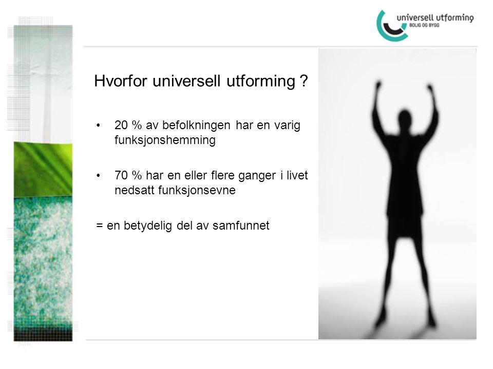 Hvorfor universell utforming ? •20 % av befolkningen har en varig funksjonshemming •70 % har en eller flere ganger i livet nedsatt funksjonsevne = en