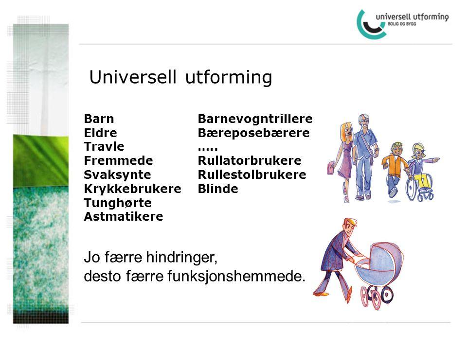 Universell utforming Jo færre hindringer, desto færre funksjonshemmede. Barnevogntrillere Bæreposebærere ….. Rullatorbrukere Rullestolbrukere Blinde B