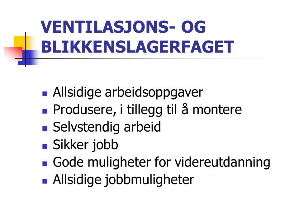 VENTILASJONS- OG BLIKKENSLAGERFAGET  Allsidige arbeidsoppgaver  Produsere, i tillegg til å montere  Selvstendig arbeid  Sikker jobb  Gode mulighe
