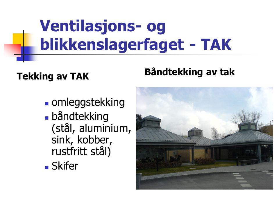 Ventilasjons- og blikkenslagerfaget - TAK Tekking av TAK  omleggstekking  båndtekking (stål, aluminium, sink, kobber, rustfritt stål)  Skifer Båndt